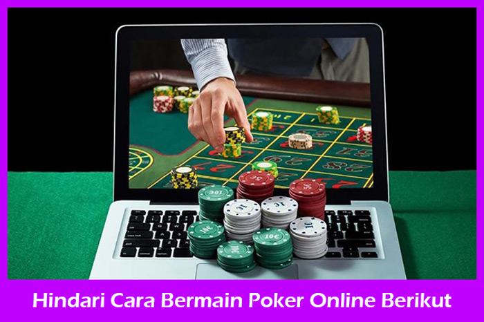 Hindari Cara Bermain Berikut Dalam Poker Online